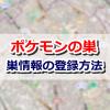 【ポケモンGO】「ポケモンの巣全国まとめ」に巣の情報を登録する方法