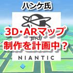 【ポケモンGO】ナイアンティック、トレーナーの力も利用した「3D(AR)マップ」の制作を計画中?