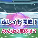 【ポケモンGO】レイドバトルの最終開催時間が延長!夜レイドに対するみんなの反応は?