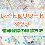 【ポケモンGO】レイド&リワードマップの情報登録の申請方法