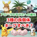 【ポケモンGO】ピカチュウやタマタマ、カラカラは良個体をキープしておくべき?【アローラ】