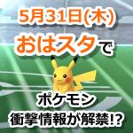 【ポケモンGO】5月31日におはスタでポケモン衝撃情報を発表!ポケモンGO関連もあるか?