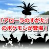【ポケモンGO】アローラ地方のポケモンが登場!カントーポケモンの「アローラのすがた」一覧もご紹介