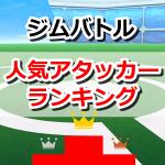 【ポケモンGO】ジムバトルでの使用頻度が高い人気アタッカーランキング!