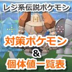 【ポケモンGO】レジ系伝説(レジロック・レジアイス・レジスチル)対策ポケモン&個体値一覧表