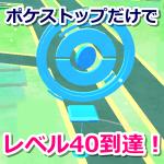 【ポケモンGO】4日半ポケストップを回し続けただけでトレーナーレベル40に到達!