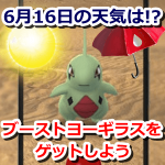 【ポケモンGO】6月16日の天気は地域差あり?ブーストで高個体値ヨーギラスを狙おう【コミュニティ・デイ】