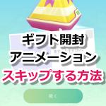 【ポケモンGO】ギフトの開封アニメーションをスキップして時間短縮する方法!