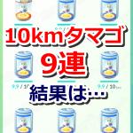 【ポケモンGO】10kmタマゴを9個連続で孵化させてみたよ!第2弾【9連】