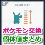 【ポケモンGO】ポケモン交換の最低個体値と最高個体値まとめ【仲良し度別】