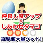 【ポケモンGO】仲良し度アップ×しあわせタマゴで経験値を大量ゲットしよう!