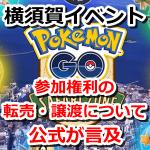 【ポケモンGO】横須賀イベント参加権利の転売・譲渡について公式が言及