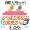 【ポケモンGO】週間リワードのタマゴ入手方法&孵化するポケモンまとめ【いつでも冒険モード】