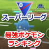 【ポケモンGO】スーパーリーグ(CP1500以下)最強ポケモンランキング【トレーナーバトル】